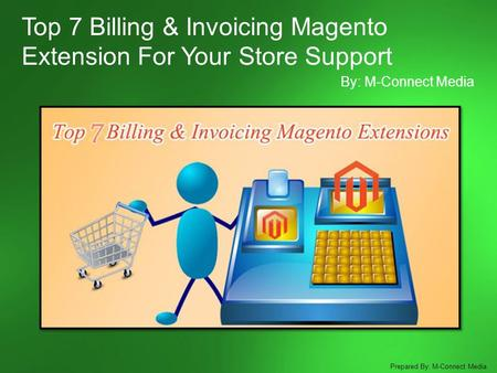 Top 7 Billing & Invoicing Magento Extension For Your Store Support By: M-Connect Media Prepared By: M-Connect Media.