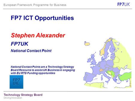 European Framework Programme for Business FP7 UK Technology Strategy Board Driving Innovation FP7 ICT Opportunities Stephen Alexander FP7UK National Contact.