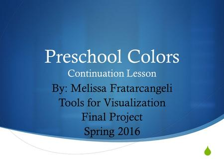  Preschool Colors Continuation Lesson By: Melissa Fratarcangeli Tools for Visualization Final Project Spring 2016.