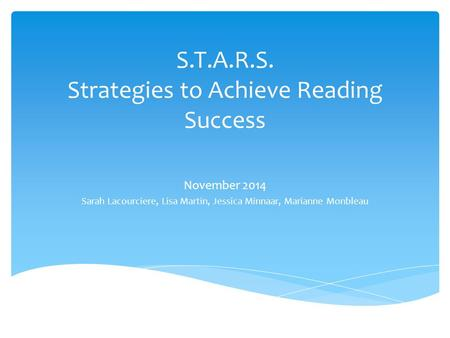 S.T.A.R.S. Strategies to Achieve Reading Success November 2014 Sarah Lacourciere, Lisa Martin, Jessica Minnaar, Marianne Monbleau.