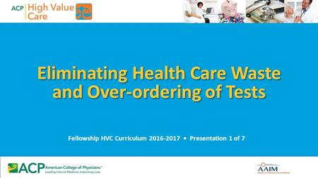 Eliminating Health Care Waste and Over-ordering of Tests Fellowship HVC Curriculum 2016-2017 Presentation 1 of 7.