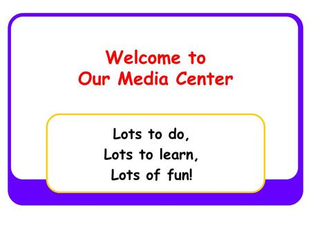 Welcome to Our Media Center Lots to do, Lots to learn, Lots of fun!