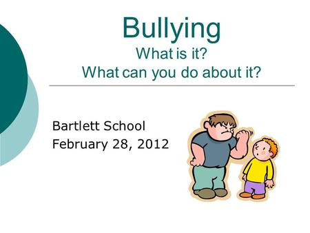 Bullying What is it? What can you do about it? Bartlett School February 28, 2012.