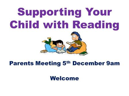 Supporting Your Child with Reading Parents Meeting 5 th December 9am Welcome.