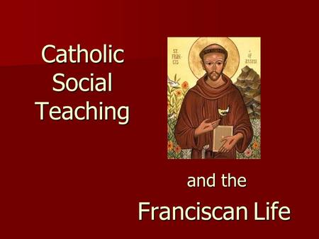 Catholic Social Teaching and the and the Franciscan Life.