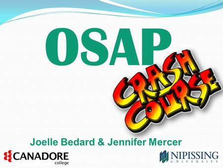 OSAP Joelle Bedard & Jennifer Mercer. What will be covered today: Brief OSAP intro A look at the OSAP application – things to watch for! Common OSAP appeals.