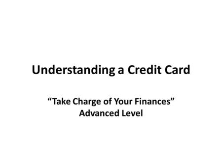 "Understanding a Credit Card ""Take Charge of Your Finances"" Advanced Level."