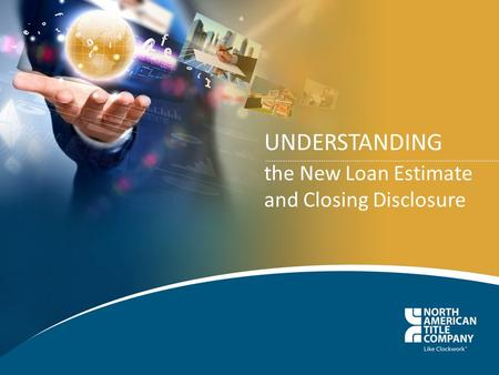UNDERSTANDING the New Loan Estimate and Closing Disclosure.
