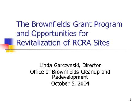 1 The Brownfields Grant Program and Opportunities for Revitalization of RCRA Sites Linda Garczynski, Director Office of Brownfields Cleanup and Redevelopment.