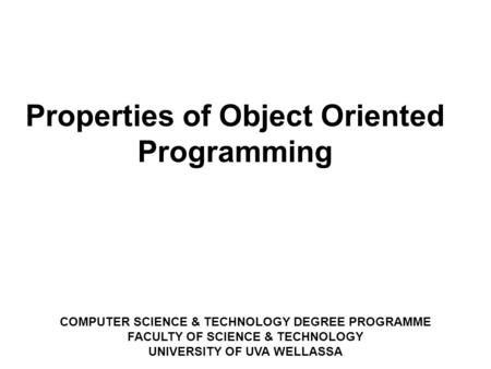 COMPUTER SCIENCE & TECHNOLOGY DEGREE PROGRAMME FACULTY OF SCIENCE & TECHNOLOGY UNIVERSITY OF UVA WELLASSA ‏ Properties of Object Oriented Programming.