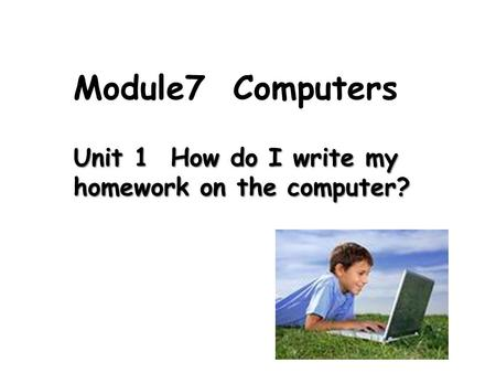 Unit 1 How do I write my homework on the computer? Module7 Computers.