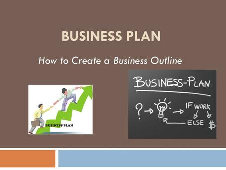 BUSINESS PLAN How to Create a Business Outline. What is an Outline? Outlining when used correctly…  Saves time and helps organize long or complex documents,