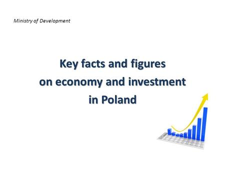 Ministry of Development Key facts and figures on economy and investment in Poland.