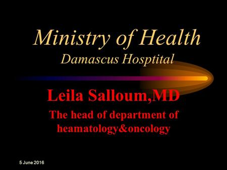 Ministry of Health Damascus Hosptital Leila Salloum,MD The head of department of heamatology&oncology 6 June 2016.