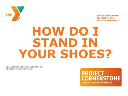 HOW DO I STAND IN YOUR SHOES? ABC CHAMPION YEAR LESSON #6 PROJECT CORNERSTONE.