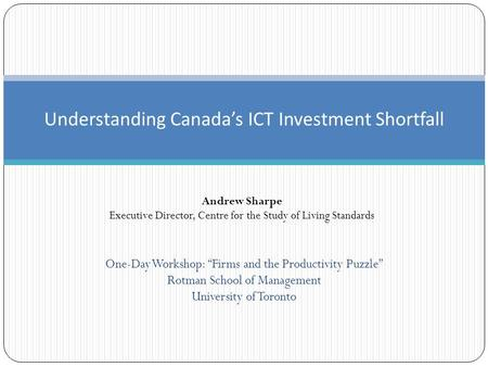 "Understanding Canada's ICT Investment Shortfall Andrew Sharpe Executive Director, Centre for the Study of Living Standards One-Day Workshop: ""Firms and."