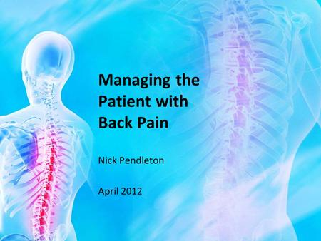 Managing the Patient with Back Pain Nick Pendleton April 2012.