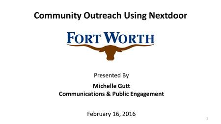 1 Community Outreach Using Nextdoor Michelle Gutt Communications & Public Engagement February 16, 2016 Presented By.