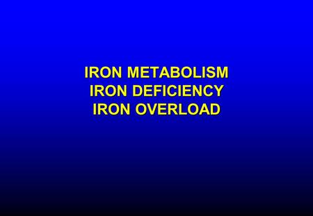 IRON METABOLISM IRON DEFICIENCY IRON OVERLOAD. IRON 10-15 mg/day in diet; 5-10% absorbed –Absorption increased in iron deficiency, pregnancy, erythroid.