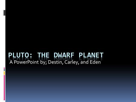 A PowerPoint by; Destin, Carley, and Eden. What Does Pluto look like The planet Pluto is a dwarf planet, meaning it's really small compared to other planets,