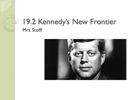 19.2 Kennedy's New Frontier Mrs. Stoffl. The Kennedy Style President Kennedy's charisma greatly appealed to the American ppl JFK was always displayed.