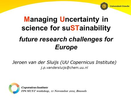 Copernicus Institute FP6 MUST workshop, 11 November 2002, Brussels Managing Uncertainty in science for suSTainability future research challenges for Europe.