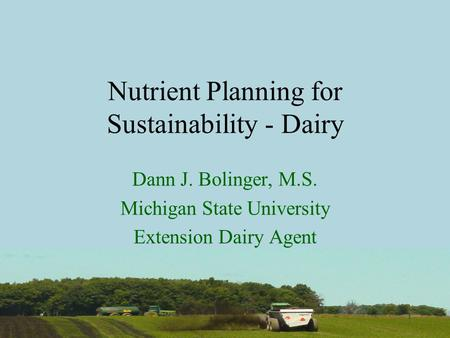 1 Nutrient Planning for Sustainability - Dairy Dann J. Bolinger, M.S. Michigan State University Extension Dairy Agent.