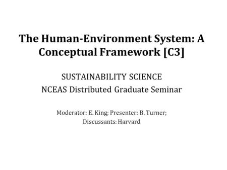 The Human-Environment System: A Conceptual Framework [C3] SUSTAINABILITY SCIENCE NCEAS Distributed Graduate Seminar Moderator: E. King; Presenter: B. Turner;