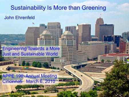 © John Ehrenfeld 2010 1 Engineering Towards a More Just and Sustainable World John Ehrenfeld APPE 19th Annual Meeting Cincinnati March 6, 2010 Sustainability.
