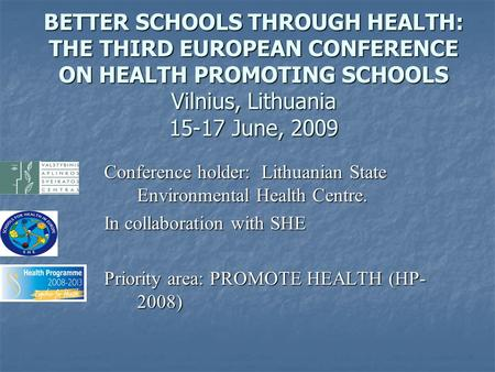 BETTER SCHOOLS THROUGH HEALTH: THE THIRD EUROPEAN CONFERENCE ON HEALTH PROMOTING SCHOOLS Vilnius, Lithuania 15-17 June, 2009 Conference holder: Lithuanian.