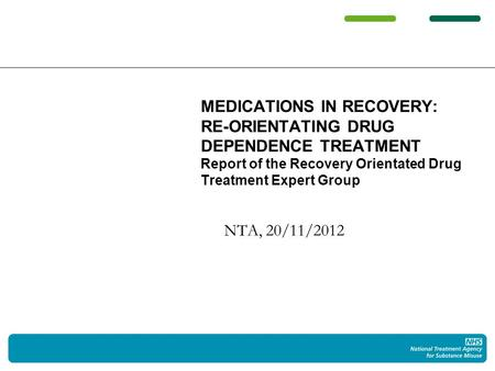 NTA, 20/11/2012 MEDICATIONS IN RECOVERY: RE-ORIENTATING DRUG DEPENDENCE TREATMENT Report of the Recovery Orientated Drug Treatment Expert Group.