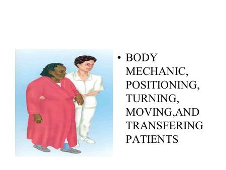 BODY MECHANIC, POSITIONING, TURNING, MOVING,AND TRANSFERING PATIENTS.