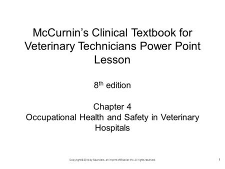 Copyright © 2014 by Saunders, an imprint of Elsevier Inc. All rights reserved. Chapter 4 Occupational Health and Safety in Veterinary Hospitals McCurnin's.