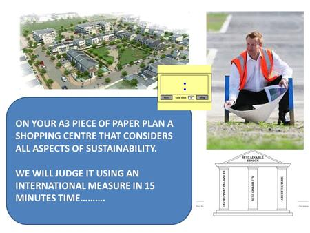 ON YOUR A3 PIECE OF PAPER PLAN A SHOPPING CENTRE THAT CONSIDERS ALL ASPECTS OF SUSTAINABILITY. WE WILL JUDGE IT USING AN INTERNATIONAL MEASURE IN 15 MINUTES.
