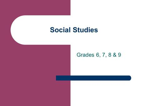 "Social Studies Grades 6, 7, 8 & 9. What is Social Studies? ""Social Studies provides coordinated, systematic study drawing on such disciplines as anthropology,"