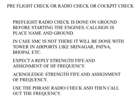 PRE FLIGHT CHECK OR RADIO CHECK OR COCKPIT CHECK PREFLIGHT RADIO CHECK IS DONE ON GROUND BEFORE STARTING THE ENGINES. CALLSIGN IS PLACE NAME AND GROUND.