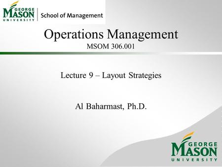 Operations Management MSOM 306.001 Lecture 9 – Layout Strategies Al Baharmast, Ph.D.