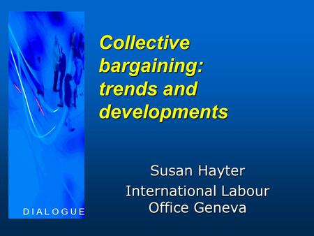 Collective bargaining: trends and developments Susan Hayter International Labour Office Geneva D I A L O G U E.