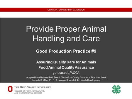 Good Production Practice #8 OHIO STATE UNIVERSITY EXTENSION Provide Proper Animal Handling and Care Good Production Practice #9 Assuring Quality Care for.