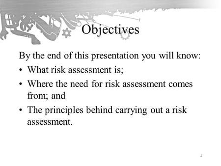 Objectives By the end of this presentation you will know: What risk assessment is; Where the need for risk assessment comes from; and The principles behind.