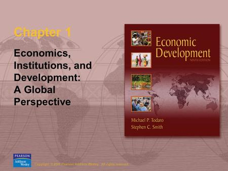 Copyright © 2006 Pearson Addison-Wesley. All rights reserved. Chapter 1 Economics, Institutions, and Development: A Global Perspective.