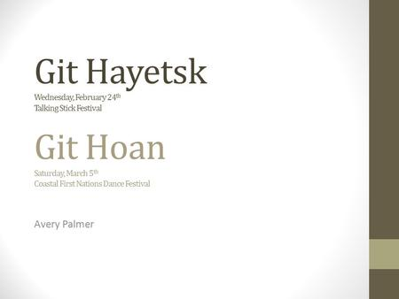 Git Hayetsk Wednesday, February 24 th Talking Stick <strong>Festival</strong> Git Hoan Saturday, March 5 th Coastal First Nations Dance <strong>Festival</strong> Avery Palmer.