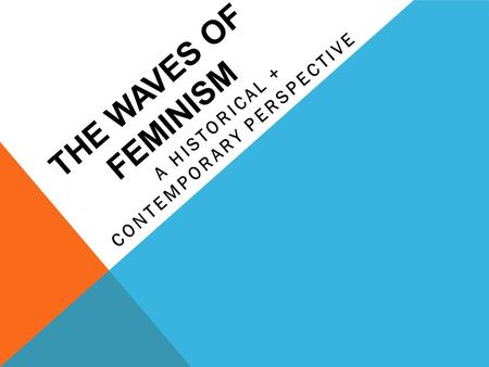 THE WAVES OF FEMINISM A HISTORICAL + CONTEMPORARY PERSPECTIVE.