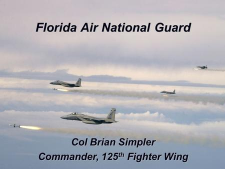 UNCLASSIFIED Florida Air National Guard Col Brian Simpler Commander, 125 th Fighter Wing.
