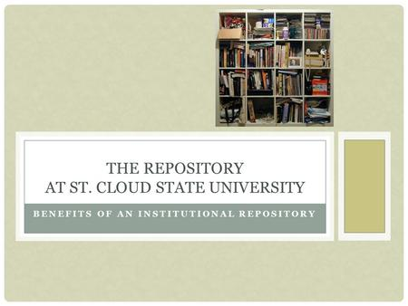 BENEFITS OF AN INSTITUTIONAL REPOSITORY THE REPOSITORY AT ST. CLOUD STATE UNIVERSITY.