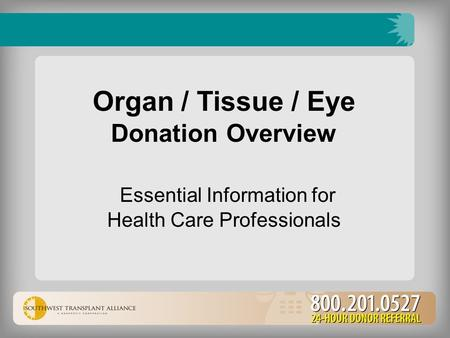 Organ / Tissue / Eye Donation Overview Essential Information for Health Care Professionals.
