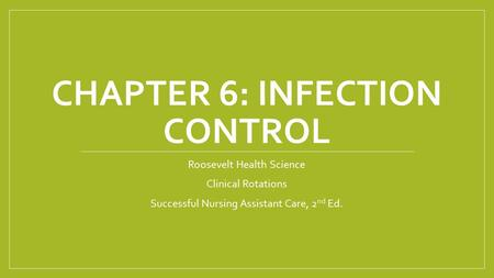 CHAPTER 6: INFECTION CONTROL Roosevelt Health Science Clinical Rotations Successful Nursing Assistant Care, 2 nd Ed.