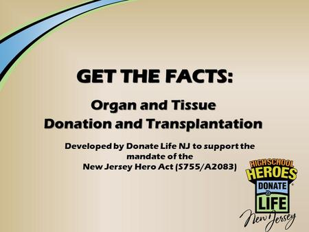 GET THE FACTS: Organ and Tissue Donation and Transplantation Developed by Donate Life NJ to support the mandate of the New Jersey Hero Act (S755/A2083)