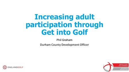 Increasing adult participation through Get into Golf Phil Graham Durham County Development Officer.
