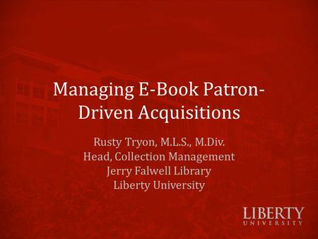 Managing E-Book Patron- Driven Acquisitions Rusty Tryon, M.L.S., M.Div. Head, Collection Management Jerry Falwell Library Liberty University.